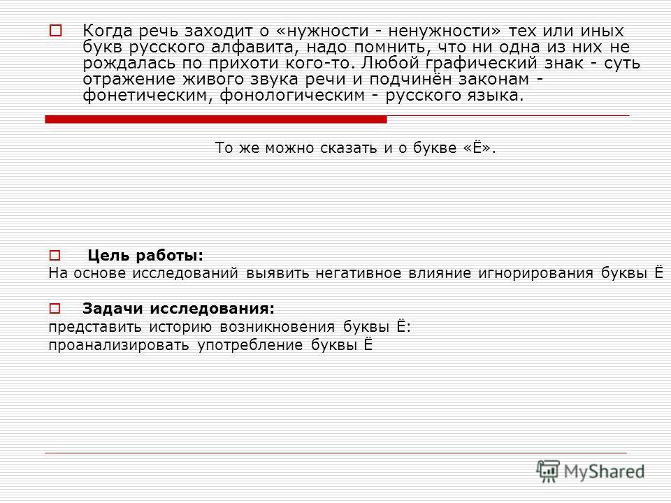 Когда речь заходит о «нужности - ненужности» тех или иных букв русского алфавита, надо помнить, что ни одна из них не рождалась по прихоти кого-то. Любой графический знак - суть отражение живого звука речи и подчинён законам - фонетическим, фонологич
