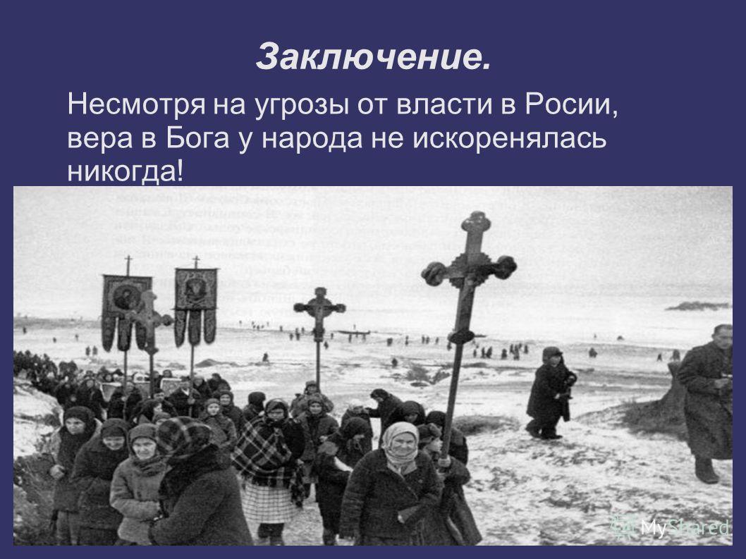 Заключение. Несмотря на угрозы от власти в Росии, вера в Бога у народа не искоренялась никогда!