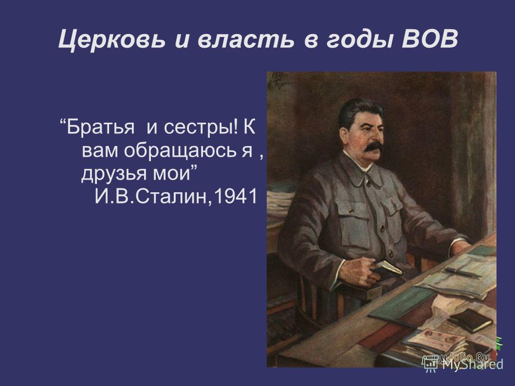 Братья и сестры! К вам обращаюсь я, друзья мои И.В.Сталин,1941 Церковь и власть в годы ВОВ