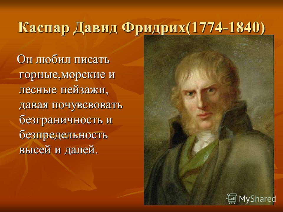 Каспар Давид Фридрих(1774-1840) Он любил писать горные,морские и лесные пейзажи, давая почувсвовать безграничность и безпредельность высей и далей. Он любил писать горные,морские и лесные пейзажи, давая почувсвовать безграничность и безпредельность в