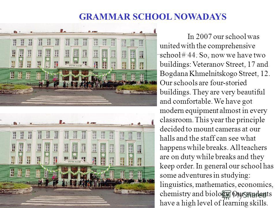 GRAMMAR SCHOOL NOWADAYS In 2007 our school was united with the comprehensive school # 44. So, now we have two buildings: Veteranov Street, 17 and Bogdana Khmelnitskogo Street, 12. Our schools are four-storied buildings. They are very beautiful and co
