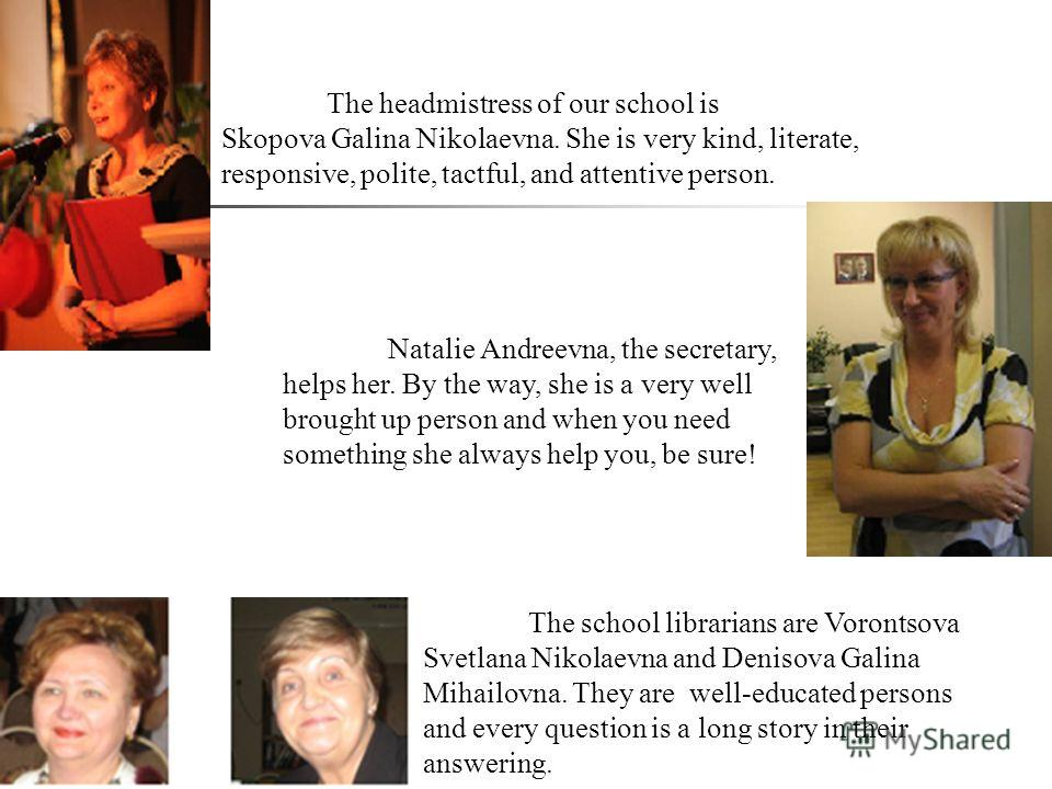 The school librarians are Vorontsova Svetlana Nikolaevna and Denisova Galina Mihailovna. They are well-educated persons and every question is a long story in their answering. The headmistress of our school is Skopova Galina Nikolaevna. She is very ki