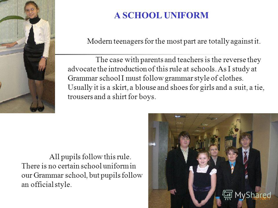 All pupils follow this rule. There is no certain school uniform in our Grammar school, but pupils follow an official style. Modern teenagers for the most part are totally against it. The case with parents and teachers is the reverse they advocate the
