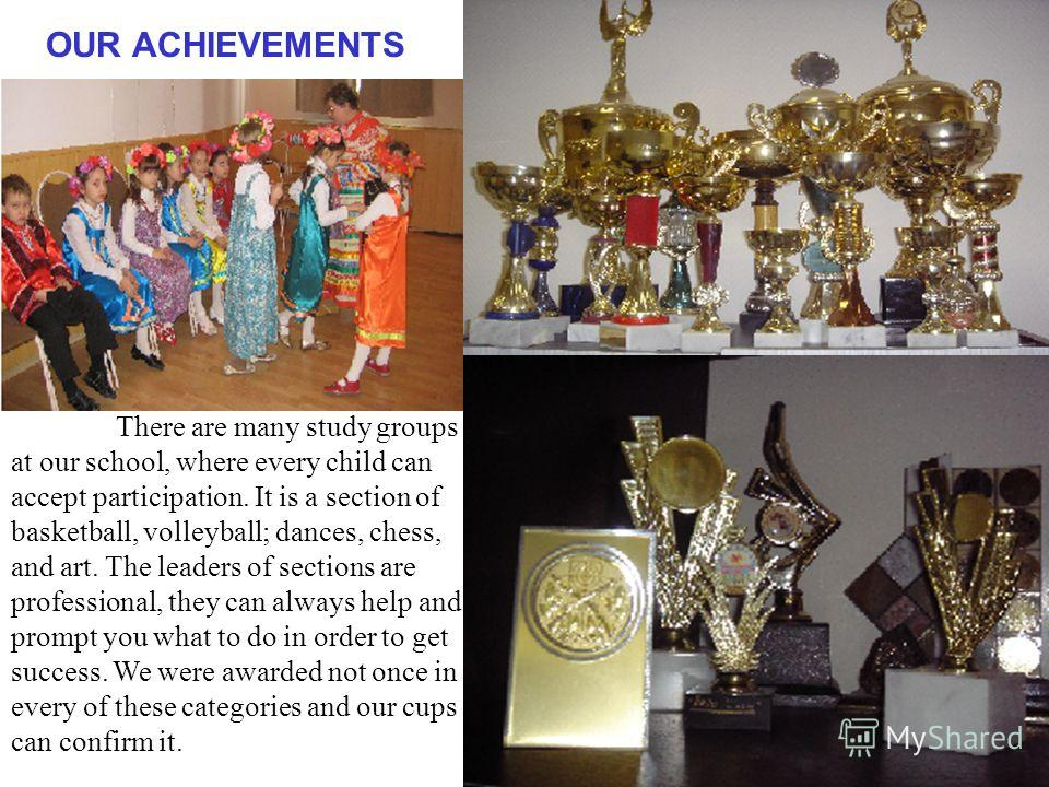 OUR ACHIEVEMENTS There are many study groups at our school, where every child can accept participation. It is a section of basketball, volleyball; dances, chess, and art. The leaders of sections are professional, they can always help and prompt you w