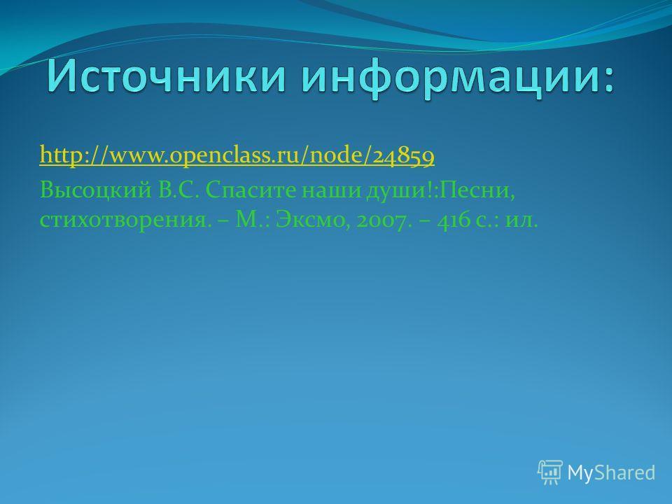 http://www.openclass.ru/node/24859 Высоцкий В.С. Спасите наши души!:Песни, стихотворения. – М.: Эксмо, 2007. – 416 с.: ил.