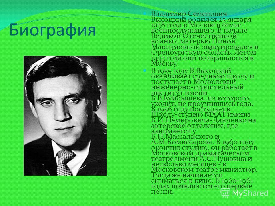 Биография Владимир Семенович Высоцкий родился 25 января 1938 года в Москве в семье военнослужащего. В начале Великой Отечественной войны с матерью Ниной Максимовной эвакуировался в Оренбургскую область. Летом 1943 года они возвращаются в Москву. В 19
