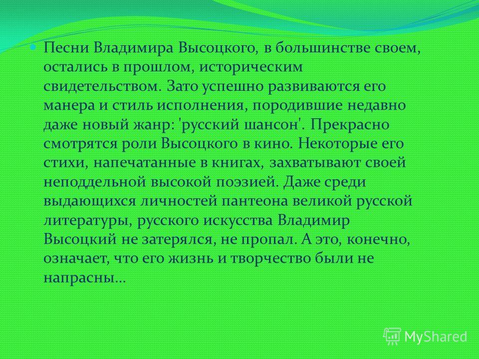 Песни Владимира Высоцкого, в большинстве своем, остались в прошлом, историческим свидетельством. Зато успешно развиваются его манера и стиль исполнения, породившие недавно даже новый жанр: 'русский шансон'. Прекрасно смотрятся роли Высоцкого в кино.