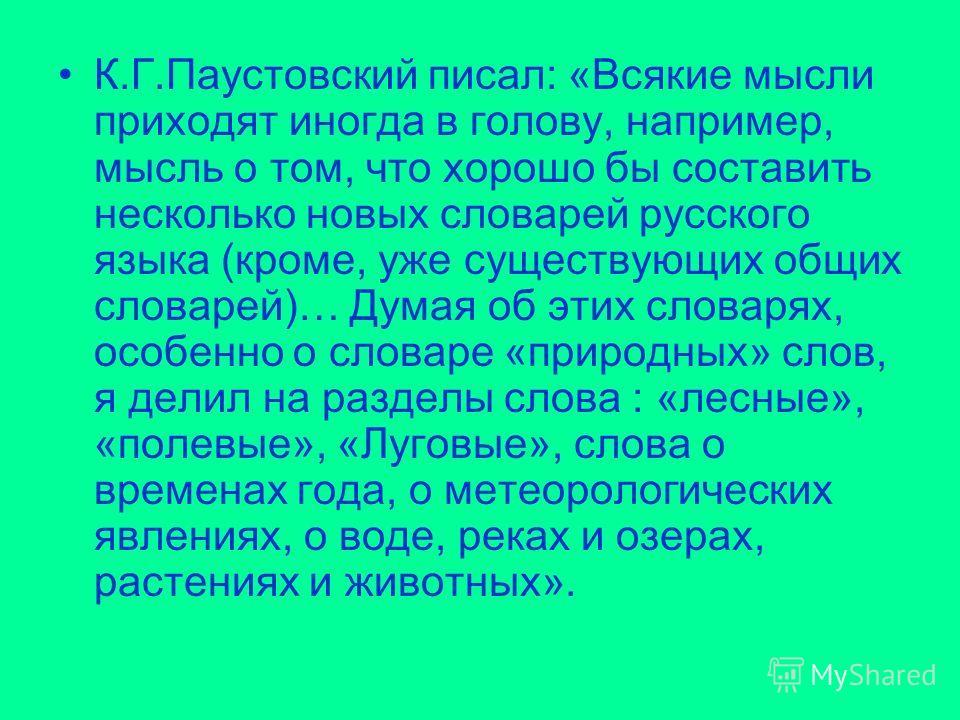 К.Г.Паустовский писал: «Всякие мысли приходят иногда в голову, например, мысль о том, что хорошо бы составить несколько новых словарей русского языка (кроме, уже существующих общих словарей)… Думая об этих словарях, особенно о словаре «природных» сло