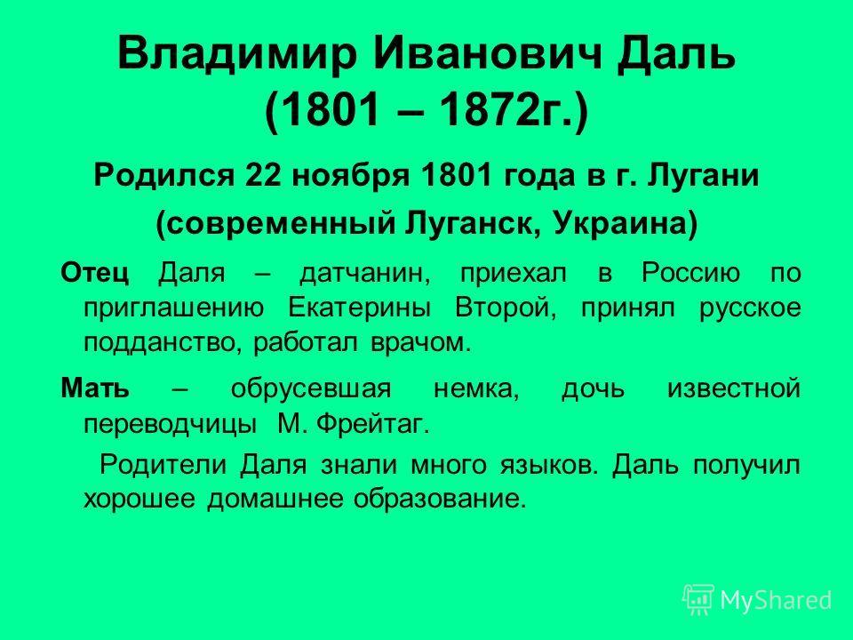 Владимир Иванович Даль (1801 – 1872г.) Родился 22 ноября 1801 года в г. Лугани (современный Луганск, Украина) Отец Даля – датчанин, приехал в Россию по приглашению Екатерины Второй, принял русское подданство, работал врачом. Мать – обрусевшая немка,