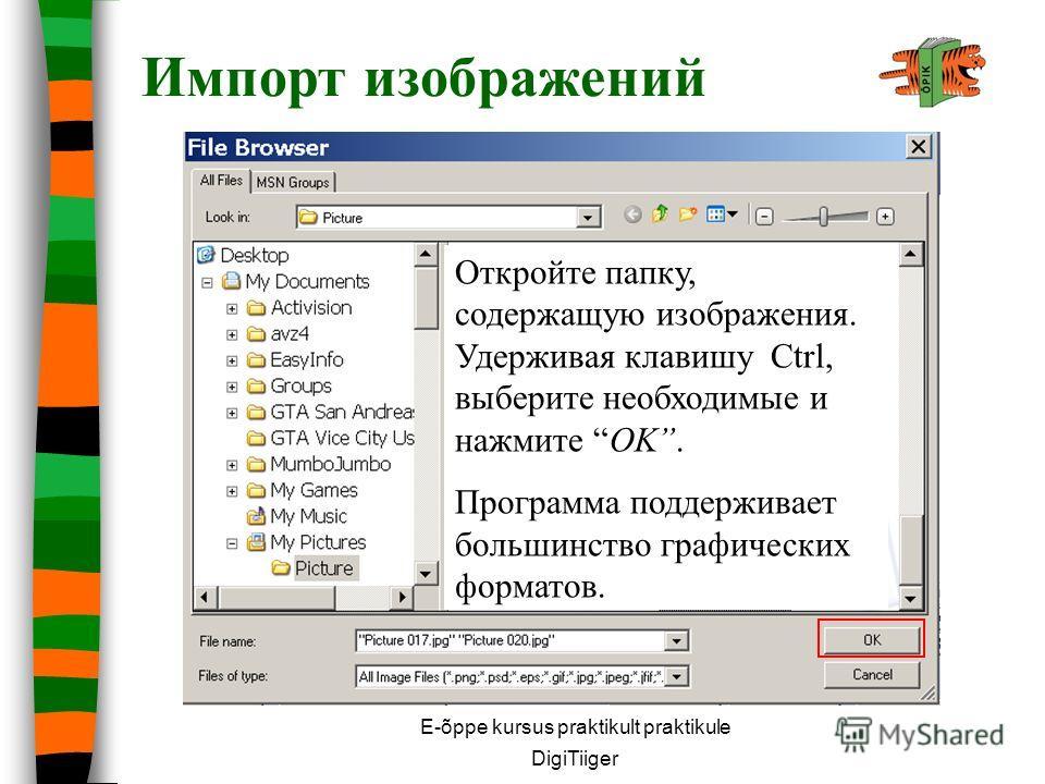 E-õppe kursus praktikult praktikule DigiTiiger Найдите на компьютере и импортируйте необходимые изображения. Удерживая клавишу Ctrl, можно выбрать несколько картинок одновременно. Импорт изображений Откройте папку, содержащую изображения. Удерживая к