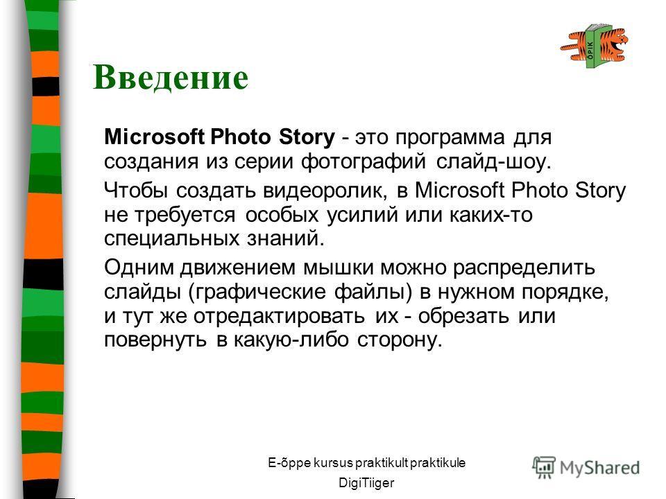 E-õppe kursus praktikult praktikule DigiTiiger Введение Microsoft Photo Story - это программа для создания из серии фотографий слайд-шоу. Чтобы создать видеоролик, в Microsoft Photo Story не требуется особых усилий или каких-то специальных знаний. Од