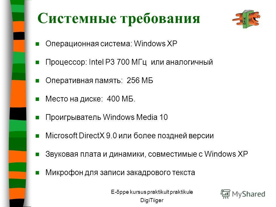E-õppe kursus praktikult praktikule DigiTiiger Системные требования Операционная система: Windows XP Процессор: Intel P3 700 МГц или аналогичный Оперативная память: 256 МБ Место на диске: 400 МБ. Проигрыватель Windows Media 10 Microsoft DirectX 9.0 и