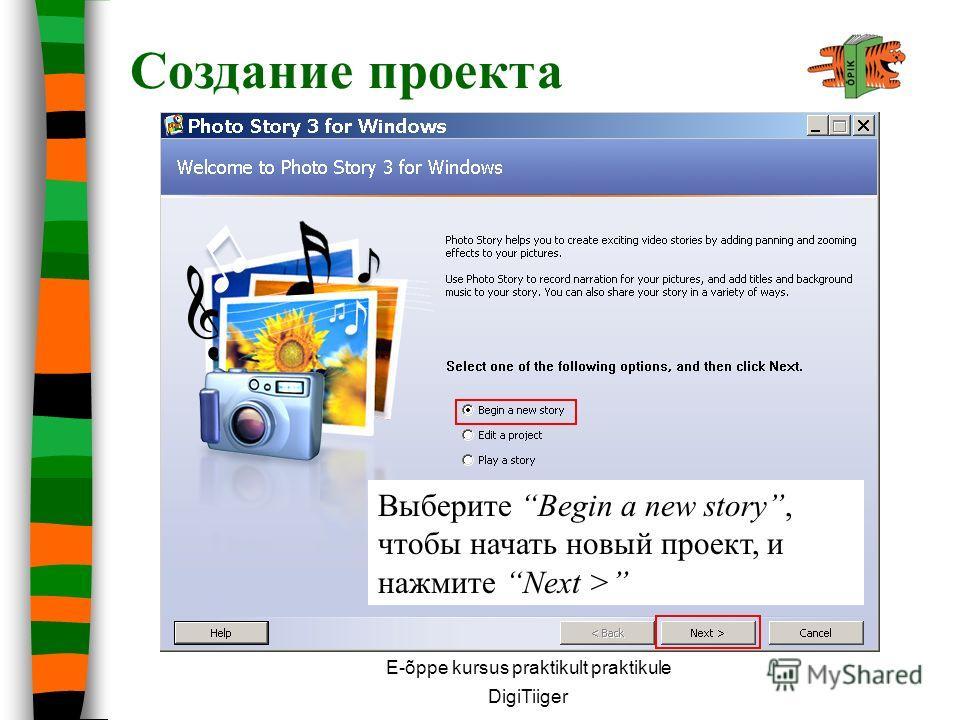 E-õppe kursus praktikult praktikule DigiTiiger Создание проекта Выберите Begin a new story, чтобы начать новый проект, и нажмите Next >