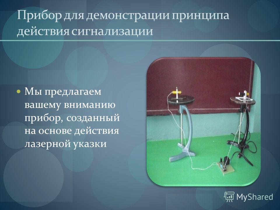 Прибор для демонстрации принципа действия сигнализации Мы предлагаем вашему вниманию прибор, созданный на основе действия лазерной указки
