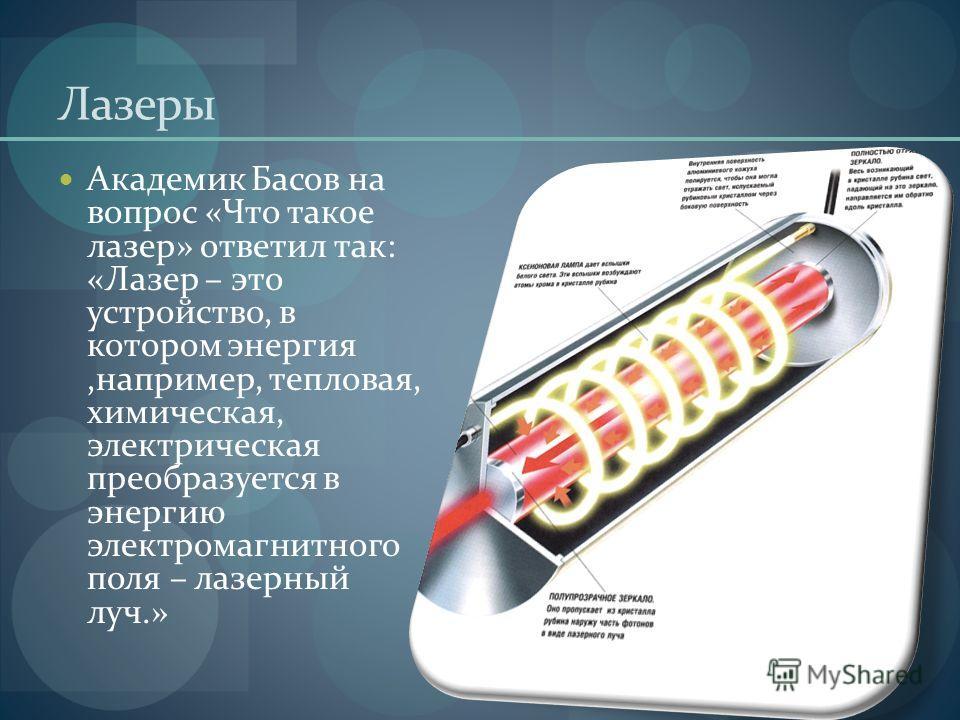 Лазеры Академик Басов на вопрос «Что такое лазер» ответил так: «Лазер – это устройство, в котором энергия,например, тепловая, химическая, электрическая преобразуется в энергию электромагнитного поля – лазерный луч.»