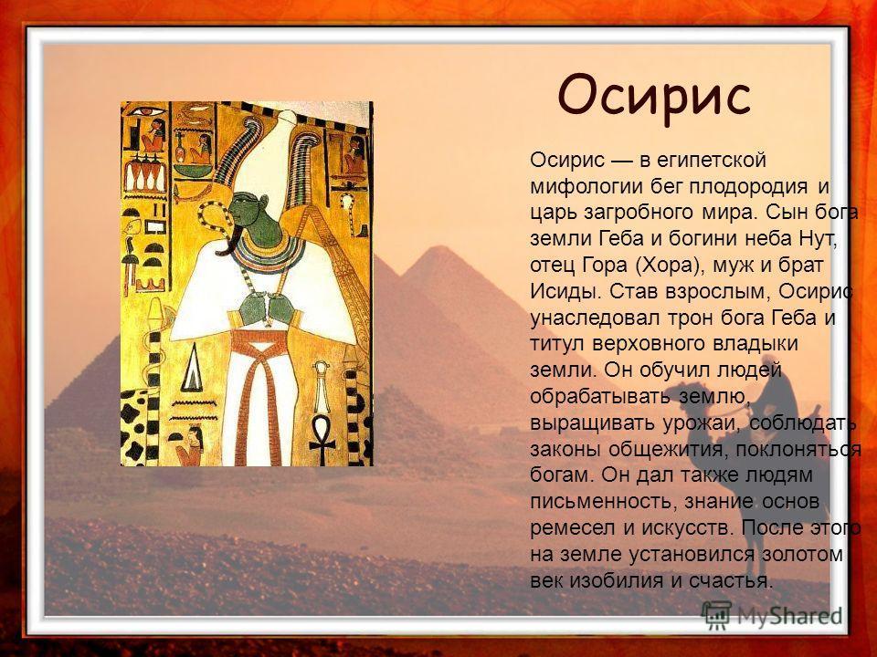 Осирис в египетской мифологии бег плодородия и царь загробного мира. Сын бога земли Геба и богини неба Нут, отец Гора (Хора), муж и брат Исиды. Став взрослым, Осирис унаследовал трон бога Геба и титул верховного владыки земли. Он обучил людей обрабат
