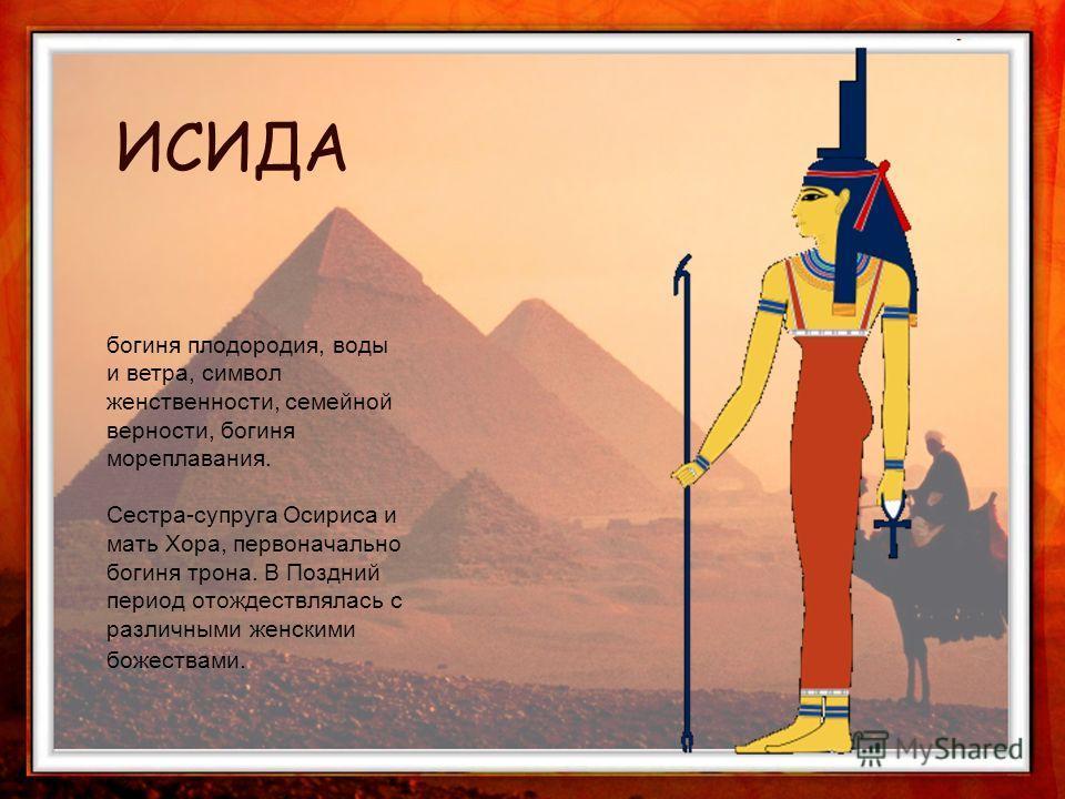богиня плодородия, воды и ветра, символ женственности, семейной верности, богиня мореплавания. Сестра-супруга Осириса и мать Хора, первоначально богиня трона. В Поздний период отождествлялась с различными женскими божествами. ИСИДА