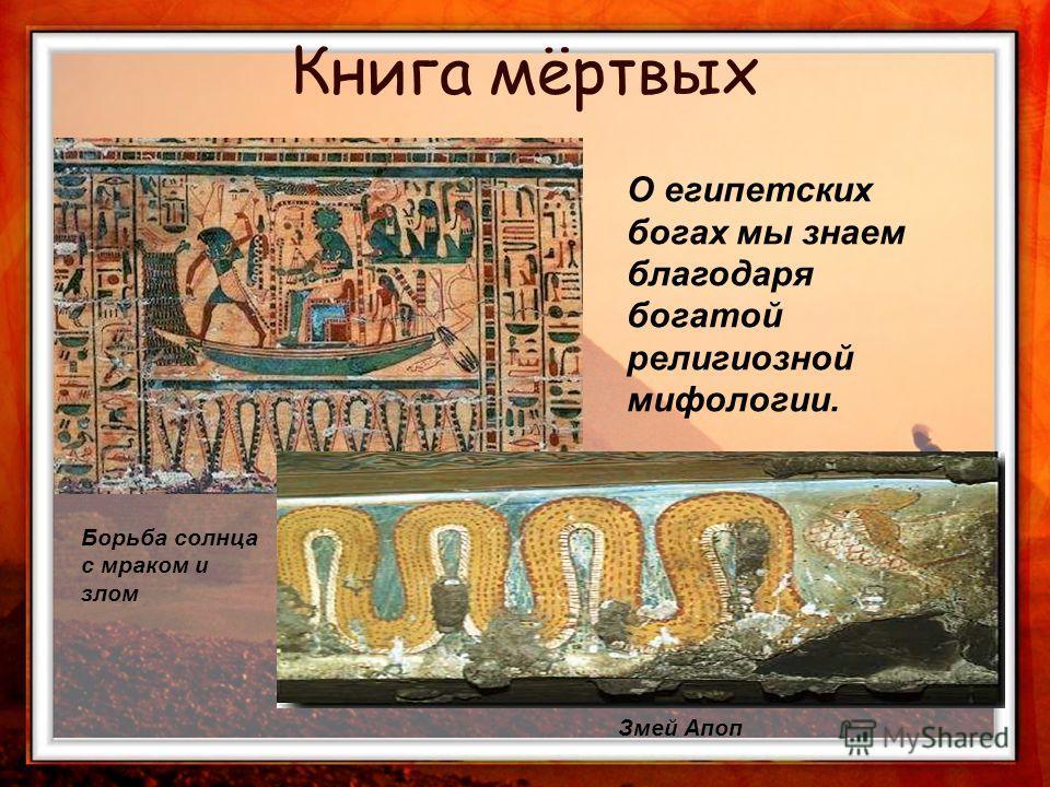 О египетских богах мы знаем благодаря богатой религиозной мифологии. Борьба солнца с мраком и злом Змей Апоп Книга мёртвых