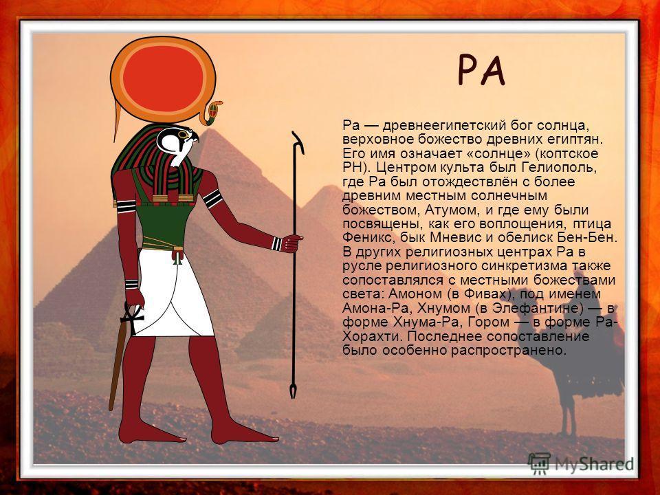 Ра древнеегипетский бог солнца, верховное божество древних египтян. Его имя означает «солнце» (коптское PH). Центром культа был Гелиополь, где Ра был отождествлён с более древним местным солнечным божеством, Атумом, и где ему были посвящены, как его