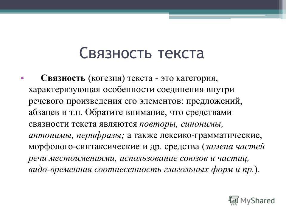 Связность текста Связность (когезия) текста - это категория, характеризующая особенности соединения внутри речевого произведения его элементов: предложений, абзацев и т.п. Обратите внимание, что средствами связности текста являются повторы, синонимы,