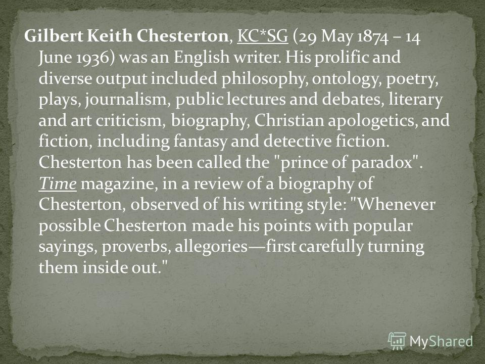 Gilbert Keith Chesterton, KC*SG (29 May 1874 – 14 June 1936) was an English writer. His prolific and diverse output included philosophy, ontology, poetry, plays, journalism, public lectures and debates, literary and art criticism, biography, Christia