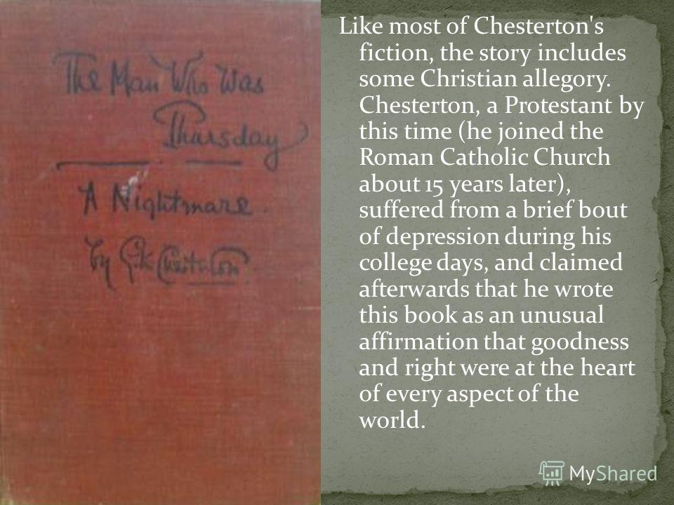 Like most of Chesterton's fiction, the story includes some Christian allegory. Chesterton, a Protestant by this time (he joined the Roman Catholic Church about 15 years later), suffered from a brief bout of depression during his college days, and cla