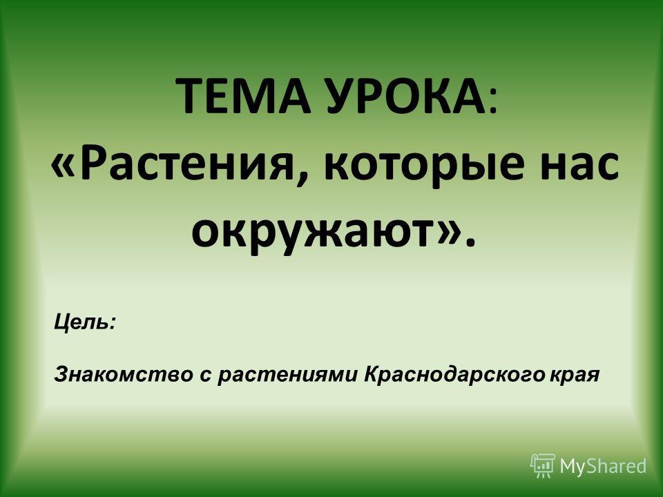 ТЕМА УРОКА: «Растения, которые нас окружают». Цель: Знакомство с растениями Краснодарского края