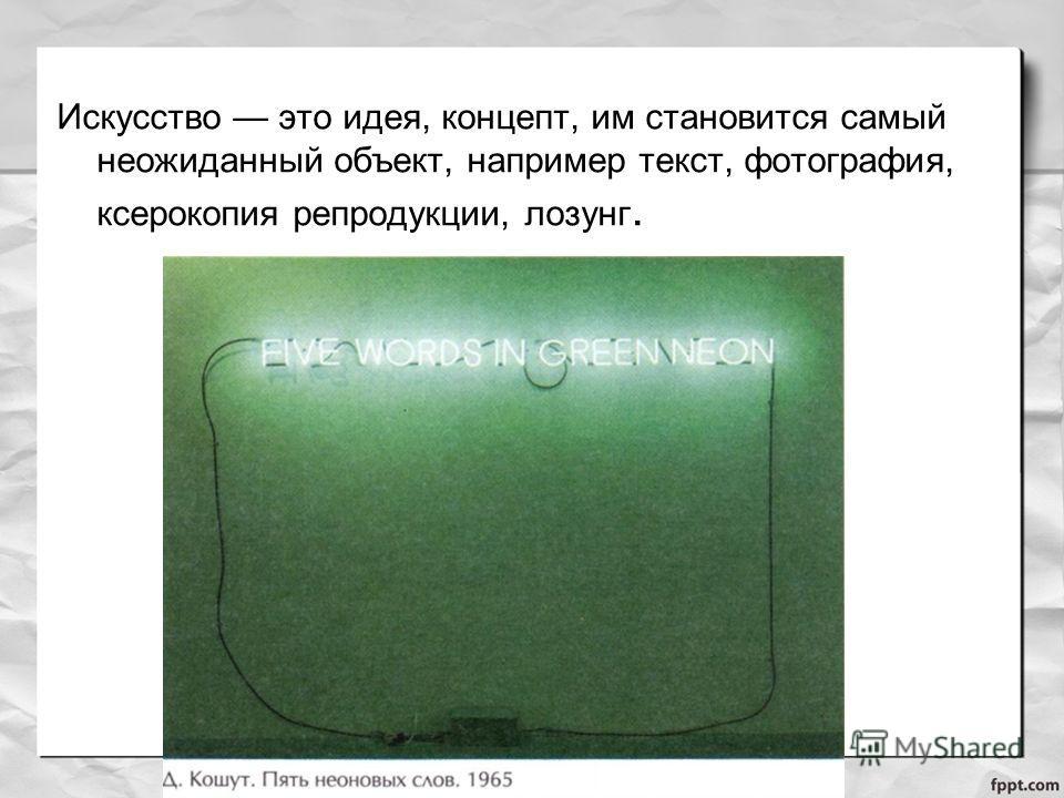 Искусство это идея, концепт, им становится самый неожиданный объект, например текст, фотография, ксерокопия репродукции, лозунг.