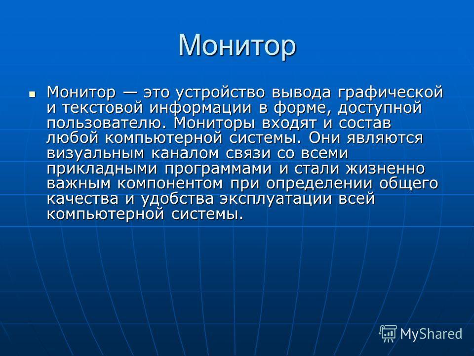 Монитор Монитор это устройство вывода графической и текстовой информации в форме, доступной пользователю. Мониторы входят и состав любой компьютерной системы. Они являются визуальным каналом связи со всеми прикладными программами и стали жизненно важ
