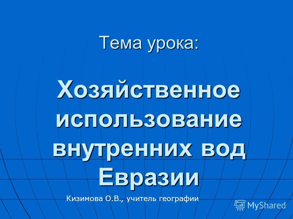 Тема урока: Хозяйственное использование внутренних вод Евразии Кизимова О.В., учитель географии