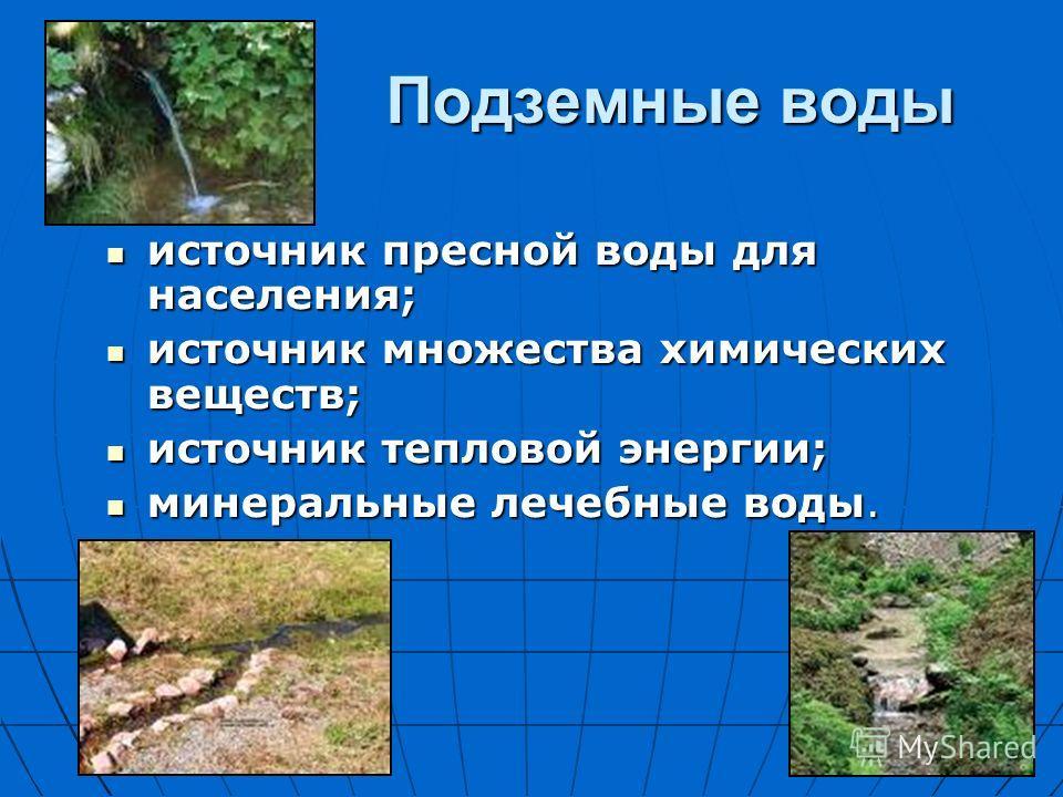 Подземные воды источник пресной воды для населения; источник пресной воды для населения; источник множества химических веществ; источник множества химических веществ; источник тепловой энергии; источник тепловой энергии; минеральные лечебные воды. ми
