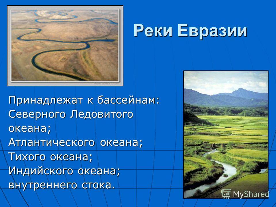 Реки Евразии Принадлежат к бассейнам: Северного Ледовитого океана; Атлантического океана; Тихого океана; Индийского океана; внутреннего стока.