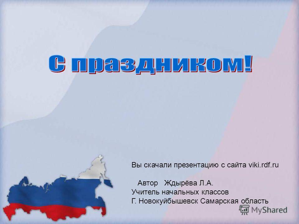Вы скачали презентацию с сайта viki.rdf.ru Автор Ждырёва Л.А. Учитель начальных классов Г. Новокуйбышевск Самарская область
