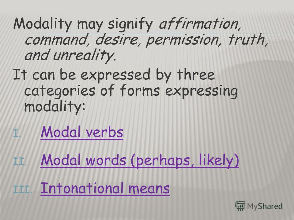 Modality may signify affirmation, command, desire, permission, truth, and unreality. It can be expressed by three categories of forms expressing modality: I. Modal verbs II. Modal words (perhaps, likely) III. Intonational means