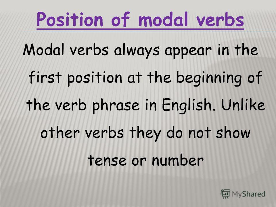 Position of modal verbs Modal verbs always appear in the first position at the beginning of the verb phrase in English. Unlike other verbs they do not show tense or number