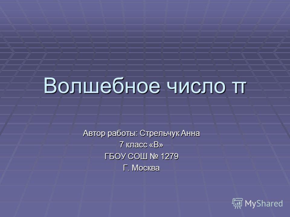 Волшебное число π Автор работы: Стрельчук Анна 7 класс «В» ГБОУ СОШ 1279 Г. Москва