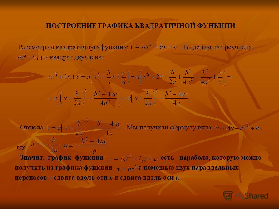 ПОСТРОЕНИЕ ГРАФИКА КВАДРАТИЧНОЙ ФУНКЦИИ Рассмотрим квадратичную функцию. Выделим из трехчлена квадрат двучлена: Отсюда Мы получили формулу вида, где Значит, график функции есть парабола, которую можно получить из графика функции с помощью двух паралл