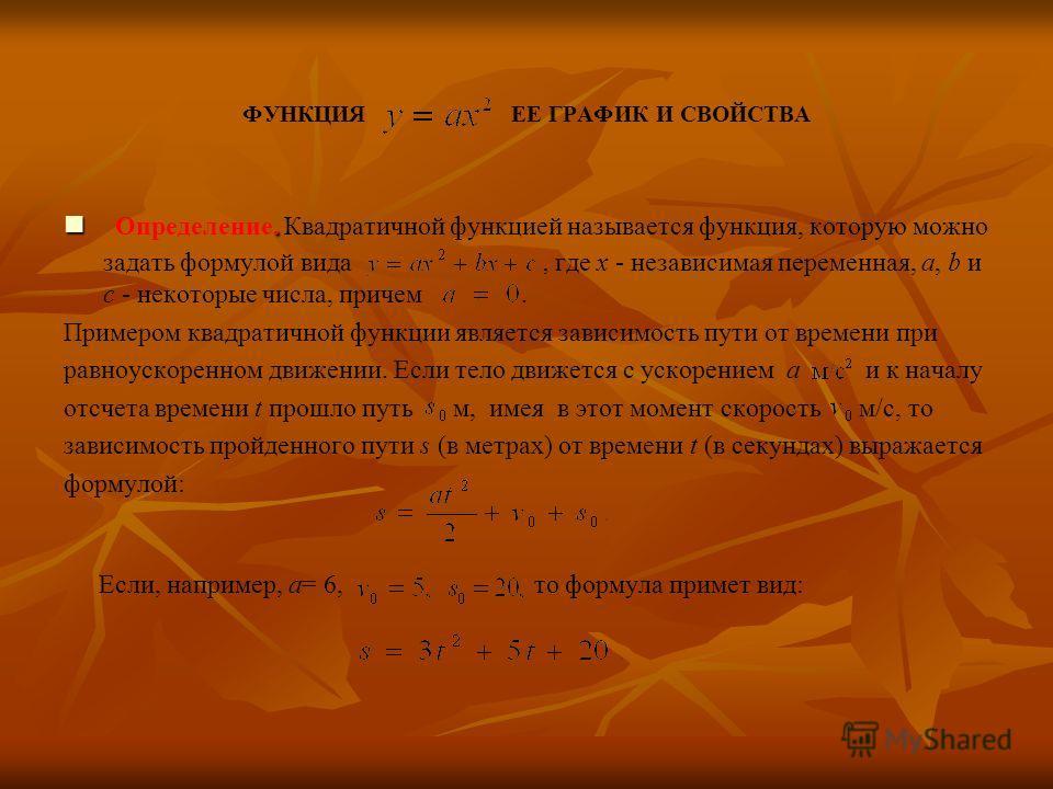ФУНКЦИЯ ЕЕ ГРАФИК И СВОЙСТВА Определение. Квадратичной функцией называется функция, которую можно задать формулой вида, где x - независимая переменная, a, b и c - некоторые числа, причем. Примером квадратичной функции является зависимость пути от вре
