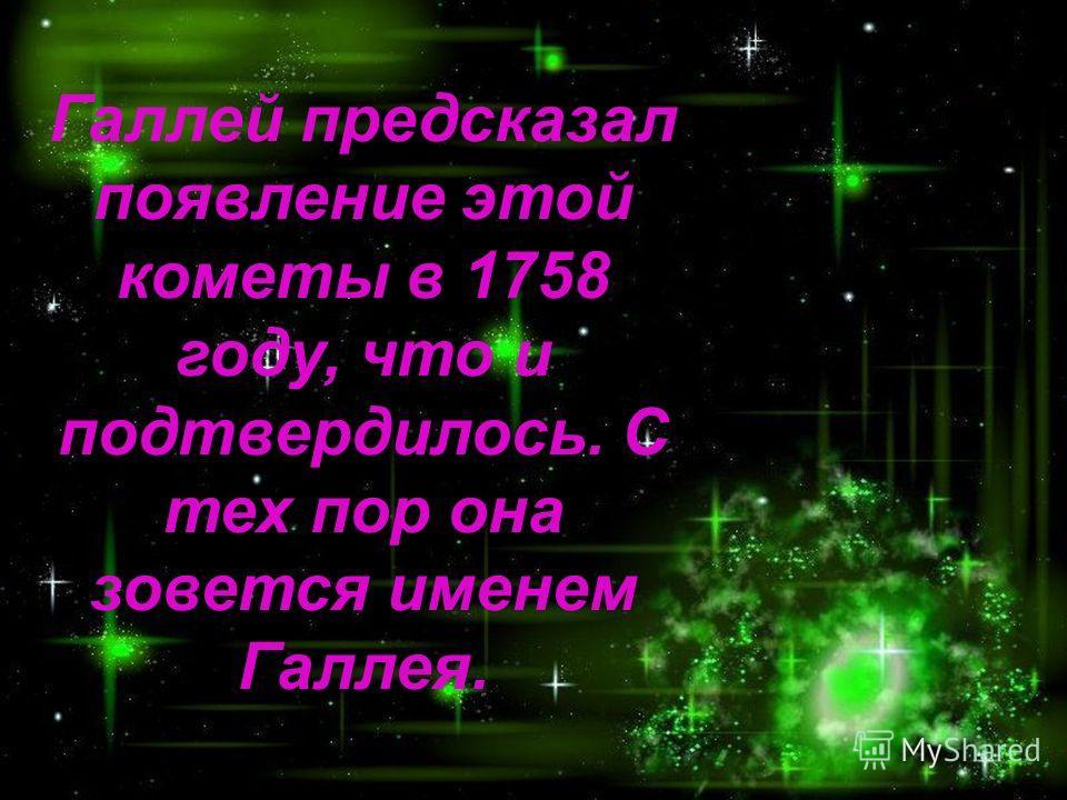 Галлей предсказал появление этой кометы в 1758 году, что и подтвердилось. С тех пор она зовется именем Галлея.