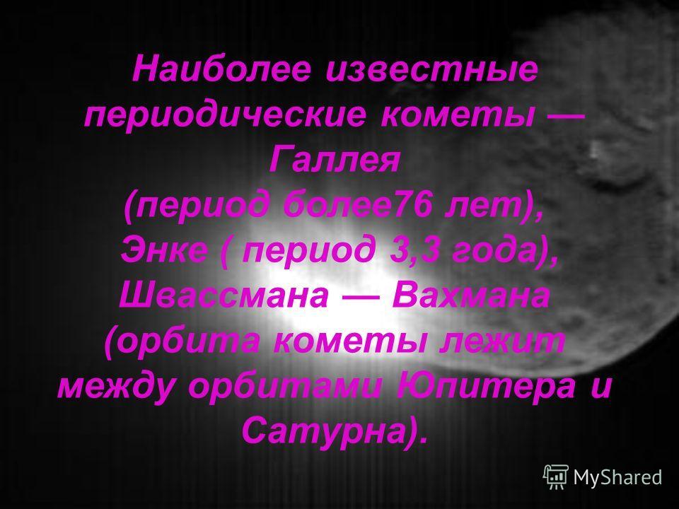 Наиболее известные периодические кометы Галлея (период более76 лет), Энке ( период 3,3 года), Швассмана Вахмана (орбита кометы лежит между орбитами Юпитера и Сатурна).