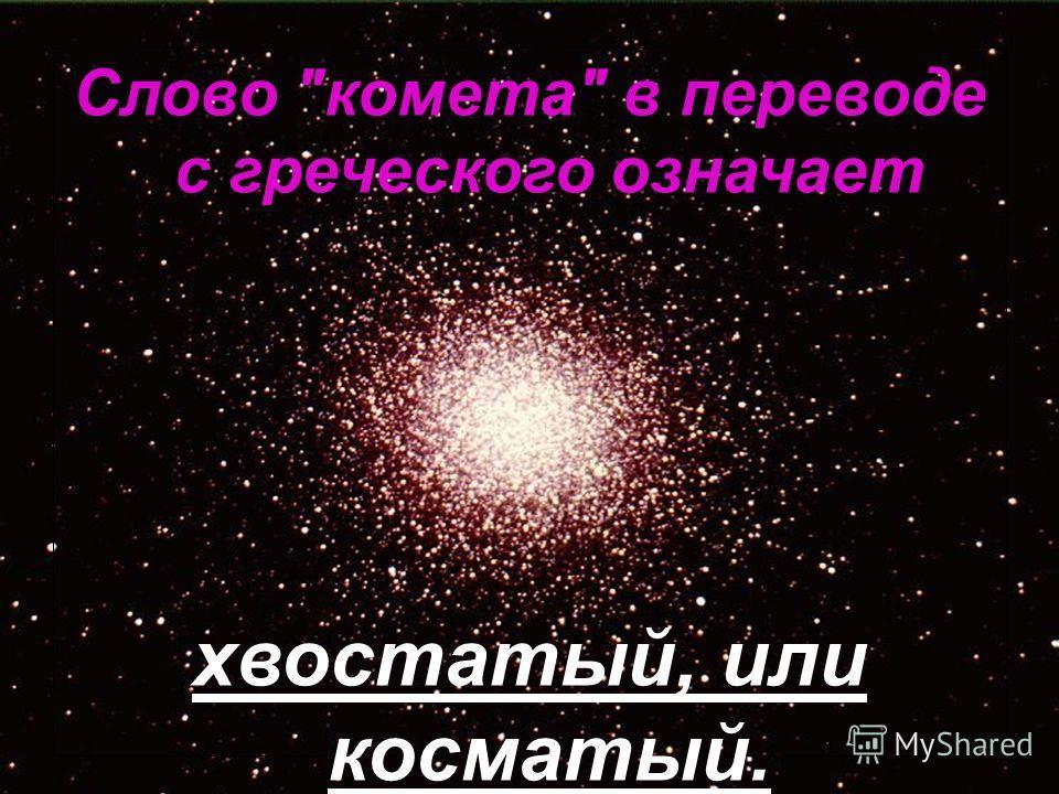 Слово комета в переводе с греческого означает хвостатый, или косматый.