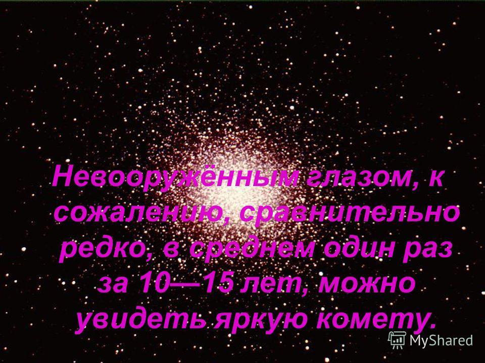 Невооружённым глазом, к сожалению, сравнительно редко, в среднем один раз за 1015 лет, можно увидеть яркую комету.