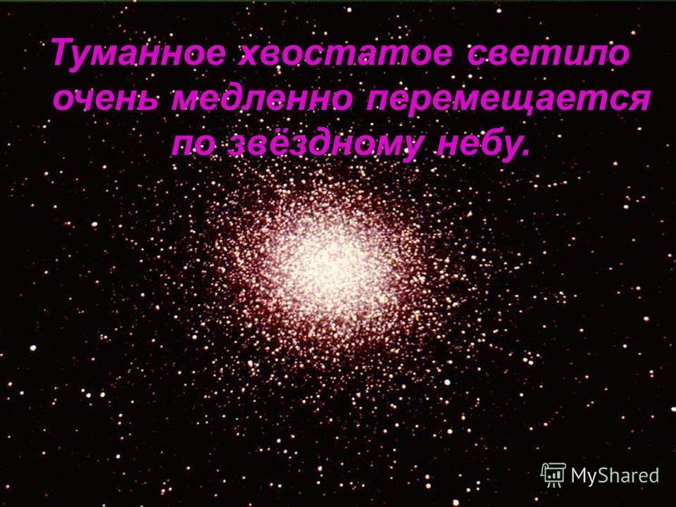 Туманное хвостатое светило очень медленно перемещается по звёздному небу.