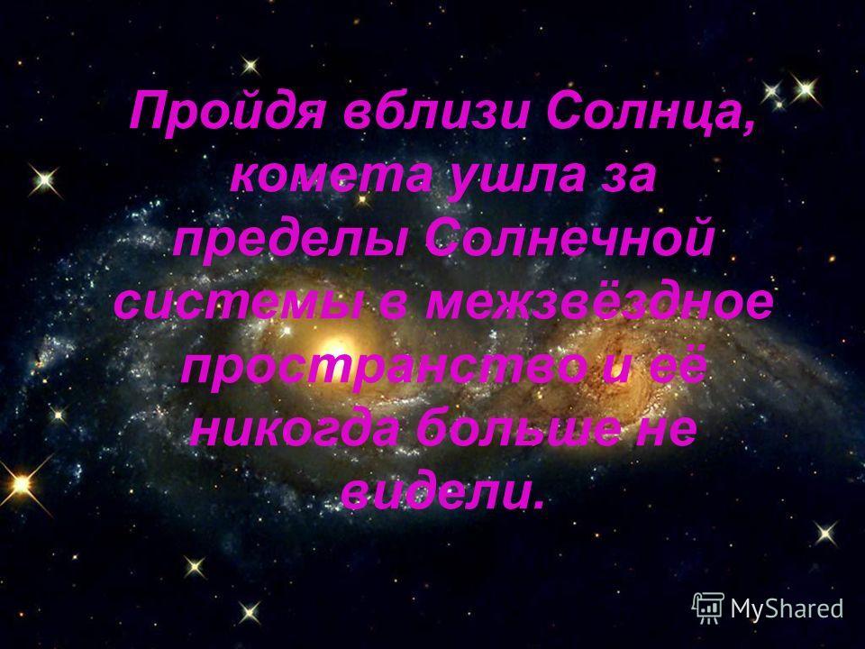 Пройдя вблизи Солнца, комета ушла за пределы Солнечной системы в межзвёздное пространство и её никогда больше не видели.