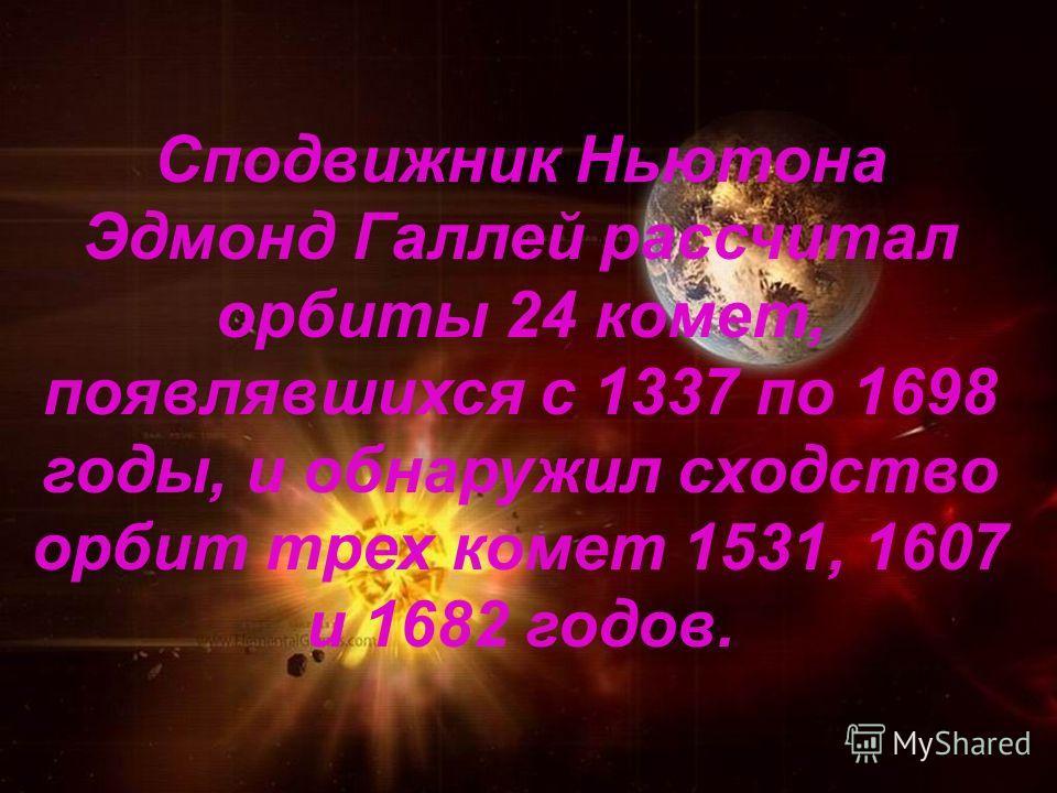Сподвижник Ньютона Эдмонд Галлей рассчитал орбиты 24 комет, появлявшихся с 1337 по 1698 годы, и обнаружил сходство орбит трех комет 1531, 1607 и 1682 годов.