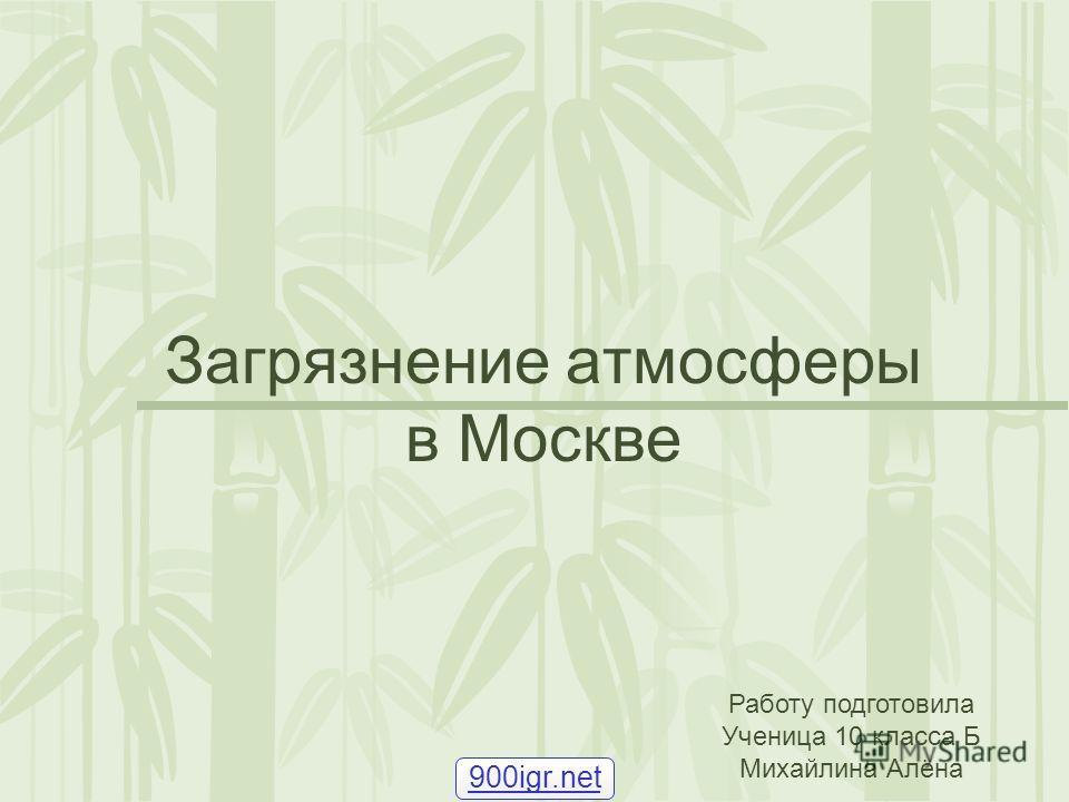 Загрязнение атмосферы в Москве Работу подготовила Ученица 10 класса Б Михайлина Алёна 900igr.net