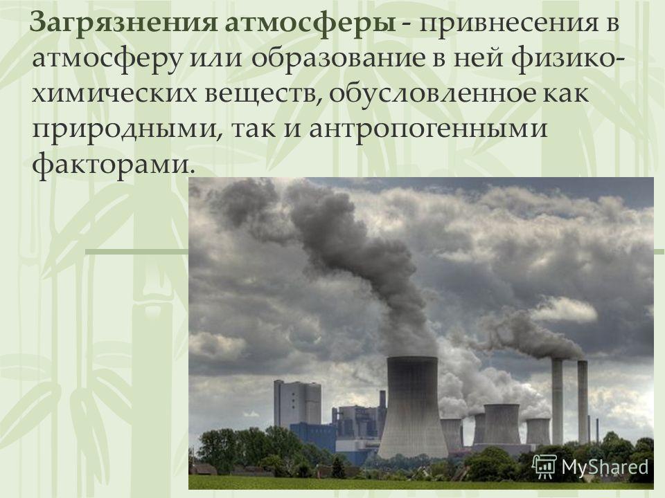 Загрязнения атмосферы - привнесения в атмосферу или образование в ней физико- химических веществ, обусловленное как природными, так и антропогенными факторами.