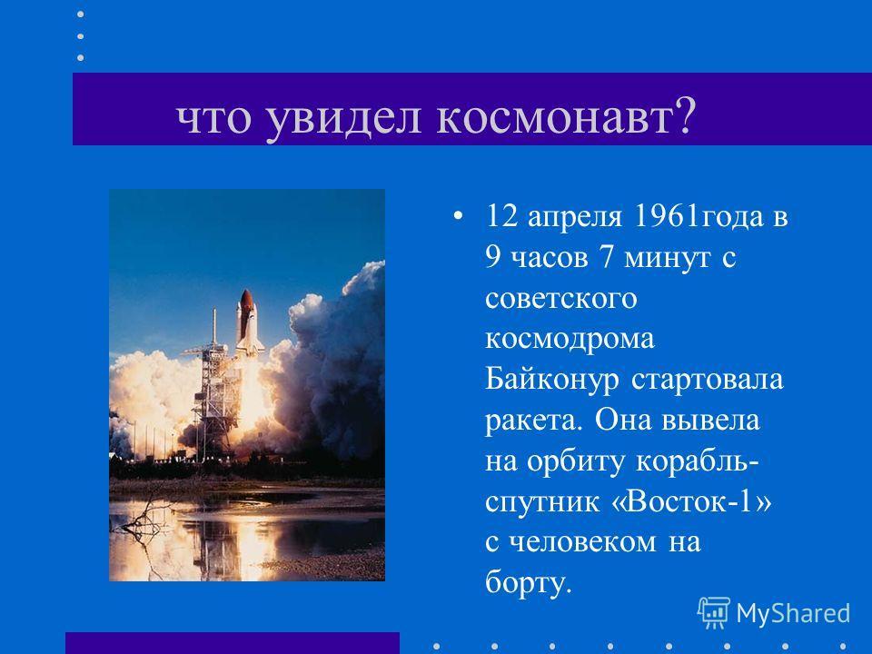 что увидел космонавт? 12 апреля 1961года в 9 часов 7 минут с советского космодрома Байконур стартовала ракета. Она вывела на орбиту корабль- спутник «Восток-1» с человеком на борту.