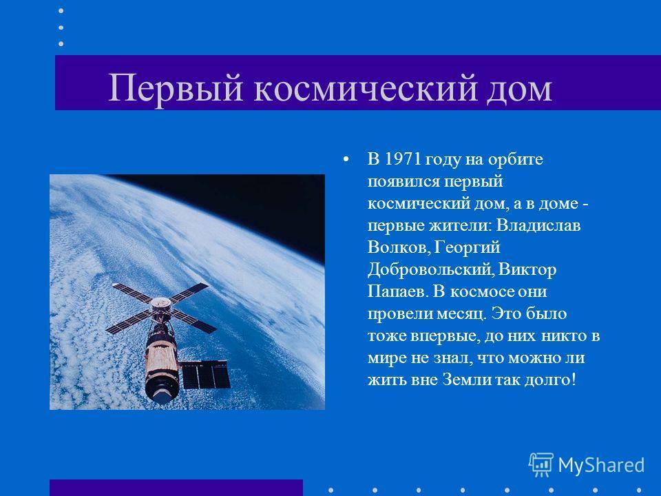 Первый космический дом В 1971 году на орбите появился первый космический дом, а в доме - первые жители: Владислав Волков, Георгий Добровольский, Виктор Папаев. В космосе они провели месяц. Это было тоже впервые, до них никто в мире не знал, что можно
