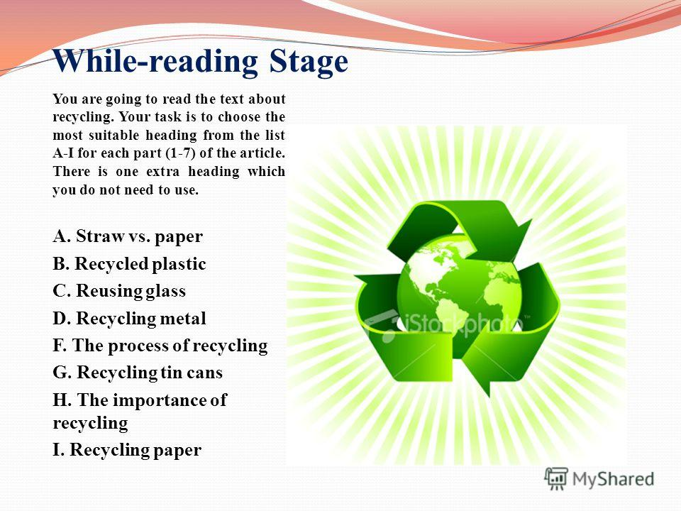 While-reading Stage You are going to read the text about recycling. Your task is to choose the most suitable heading from the list A-I for each part (1-7) of the article. There is one extra heading which you do not need to use. A. Straw vs. paper B.